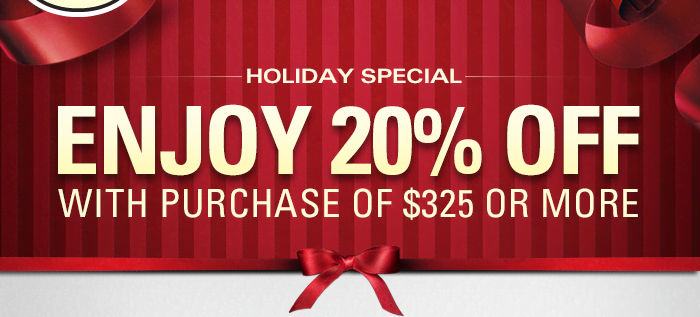 Holiday Special - Enjoy 20% Off With Purchase of $325 Or More