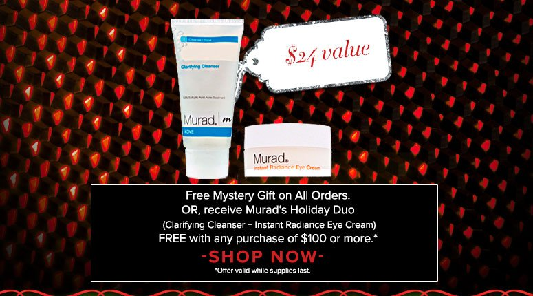 Free Mystery Gift on All Orders. OR, receive Murad's Holiday Duo (Clarifying Cleanser + Instant Radiance Eye Cream) FREE with any purchase of $100 or more.* Shop Now *offer valid while suppliees last.
