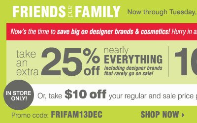 Friends and Family sale! Extra 25% off nearly everything, including designer brands that rarely go on sale! 10% off cosmetics and fragrance** Plus, take $10 off your regular and sale price in-store purchase of $20 or more*** Shop now.