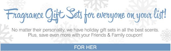 Fragrance Gift Sets for everyone on your  list! Plus, save even more with your Friends and Family coupon!