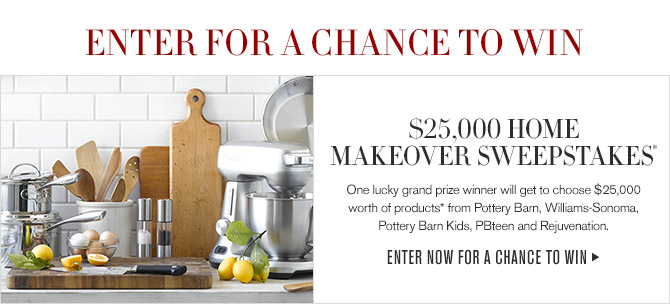 ENTER FOR A CHANCE TO WIN -- $25,000 HOME MAKEOVER SWEEPSTAKES* -- One lucky grand prize winner will get to choose $25,000 worth of products* from Pottery Barn, Williams-Sonoma,  Pottery Barn Kids, PBteen and Rejuvenation. -- ENTER NOW FOR A CHANCE TO WIN