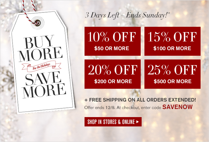 BUY MORE, SAVE MORE For the Holidays -- 4 Days Left - Ends Sunday! -- 10% OFF $50 OR MORE -- 15% OFF $100 OR MORE -- 20% OFF $200 OR MORE -- 25% OFF $500 OR MORE + FREE SHIPPING ON ALL ORDERS EXTENDED! -- Offer ends 12/8. At checkout, enter code SAVENOW -- SHOP IN STORES & ONLINE