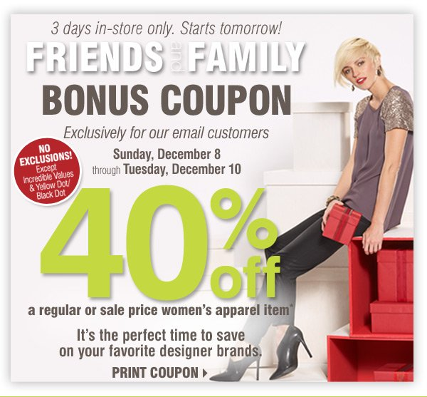 STARTS TOMORROW Friends and Family Bonus  Coupon Exclusively for our email customers Sunday, December 8 through  Tuesday, December 10 3 DAYS IN-STORE ONLY NO EXCLUSIONS! Except  Incredible Values & Yellow Dot/Black Dot 40% off A regular or sale price  women's apparel item* It's the perfect time to save on your favorite  designer brands Print coupon