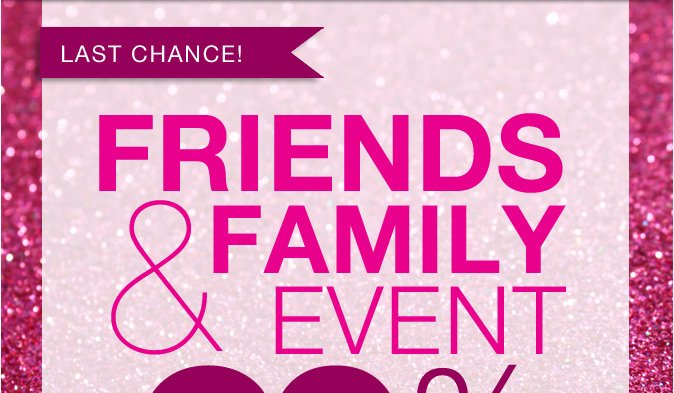 LAST CHANCE: Friends and Family Event