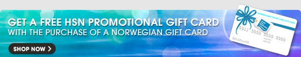 GET A FREE HSN PROMOTIONAL GIFT CARD WITH THE PURCHASE OF A NORWEGIAN GIFT CARD - SHOP NOW