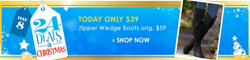 24 Deals of Christmas - SHOP Zipper Wedge Boots - regularly $59, TODAY ONLY just $39