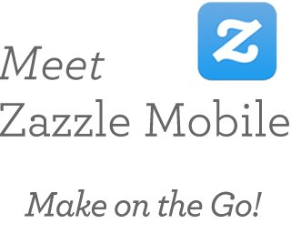 Meet Zazzle Mobile Make on the Go!