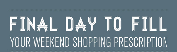 FINAL DAY TO FILL YOUR WEEKEND SHOPPING PRESCRIPTION