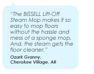 The BISSELL Lift-Off Steam Mop makes it so easy to mop floors without the hassle and mess of a sponge mop. And, the steam gets the floor cleaner. - Ozark Granny, Cherokee Village, AR
