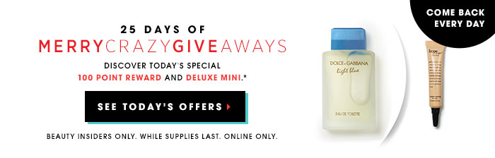 Come back every day. 25 Days of MerryCrazyGiveaways. Discover today's special 100 point reward and deluxe mini.* SEE TODAY'S OFFERS. Beauty Insiders Only. While supplies last. Online only.