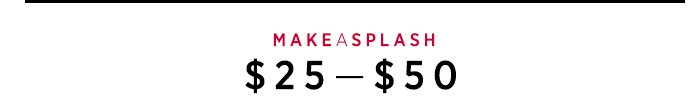 MAKE A SPLASH: $25-50
