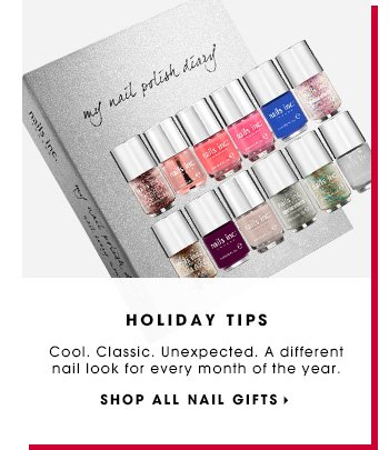 HOLIDAY TIPS. Cool. Classic. Unexpected. A different nail look for every month of the year. SHOP ALL NAIL GIFTS