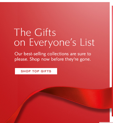 The Gifts on Everyone's List  Our best-selling collections are sure to please. Shop now before they're  gone.  Shop Top Gifts »
