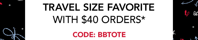 + travel size favorite with $40 orders*   Code: BBTOTE