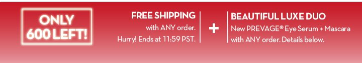 ONLY 600 LEFT! FREE SHIPPING with ANY order. Hurry! Ends at 11:59PM PST + BEAUTIFUL LUXE DUO. New PREVAGE® Eye Serum + Mascara with ANY order. Details below.