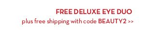 FREE DELUXE EYE DUO plus free shipping with code BEAUTY2.