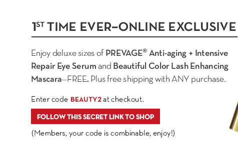 1ST TIME EVER - ONLINE EXCLUSIVE. Enjoy deluxe sizes of PREVAGE® Anti-aging + Intensive Eye Serum and Beautiful Color Lash Enhancing Mascara - FREE. PLUS free shipping with any purchase. Enter code BEAUTY2 at checkout. FOLLOW THIS SECRET LINK TO SHOP. (Members, your code is combinable, enjoy!)