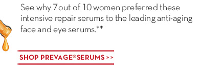 See why 7 out of 10 women preferred these intensive repair serums to the leading anti-aging face and eye serums.** SHOP PREVAGE® SERUMS.