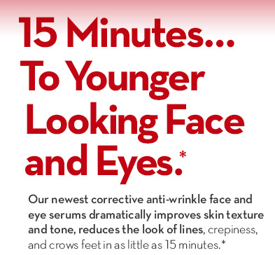 15 Minutes... To Younger Looking Face and Eyes.* Our newest corrective anti-wrinkle face and eye serums dramatically improves skin texture and tone, reduces the look of lines, crepiness, and crows feet in as little as 15 minutes.*