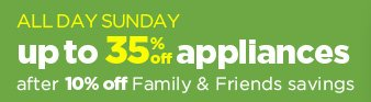 ALL DAY SUNDAY | up to 35% appliances after 10% off Family & Friends savings