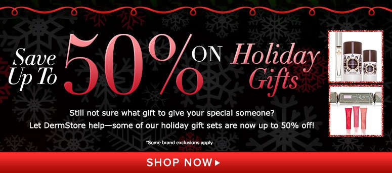 Save up to 50% on Holiday Gifts Still not sure what gift to give your special someone? Let DermStore help—some of our holiday gift sets are now up to 50% off! *some brand exclusions aplly. Shop Now