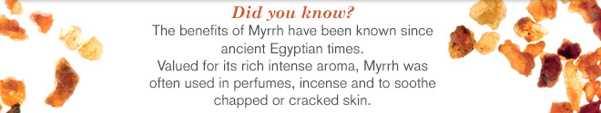 The benefits of Myrrh have been known since ancient Egyptian times. Valued for its rich intense aroma, Myrrh was often used in perfumes, incense and to soothe chapped or cracked skin.