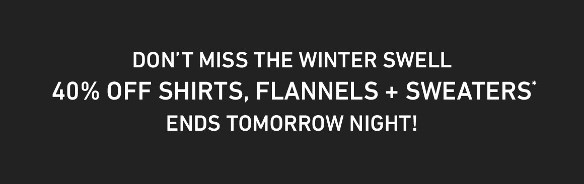 ENDS TOMORROW NIGHT: 40% Off New Shirts, Flannels and Sweaters! Enter Code: WINTERSWELL