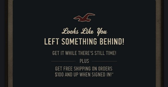 Looks Like You     LEFT SOMETHING BEHIND!          GET IT WHILE THERE'S STILL TIME!     PLUS     GET FREE SHIPPING ON ORDERS     $100 AND UP WHEN SIGNED IN!*