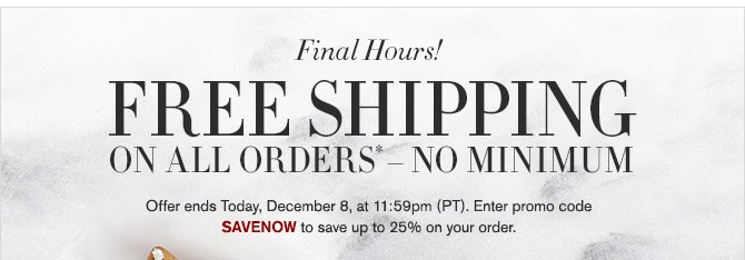 Final Hours! - FREE SHIPPING ON ALL ORDERS* – NO MINIMUM - Offer ends Today, December 8, at 11:59pm (PT). Enter promo code SAVENOW to save up to 25% on your order.