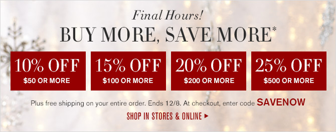 Final Hours! BUY MORE, SAVE MORE* - 10% OFF $50 OR MORE - 15% OFF $100 OR MORE - 20% OFF $200 OR MORE - 25% OFF $500 OR MORE - Plus free shipping on your entire order. Ends 12/8. At checkout, enter code SAVENOW -- SHOP IN STORES & ONLINE