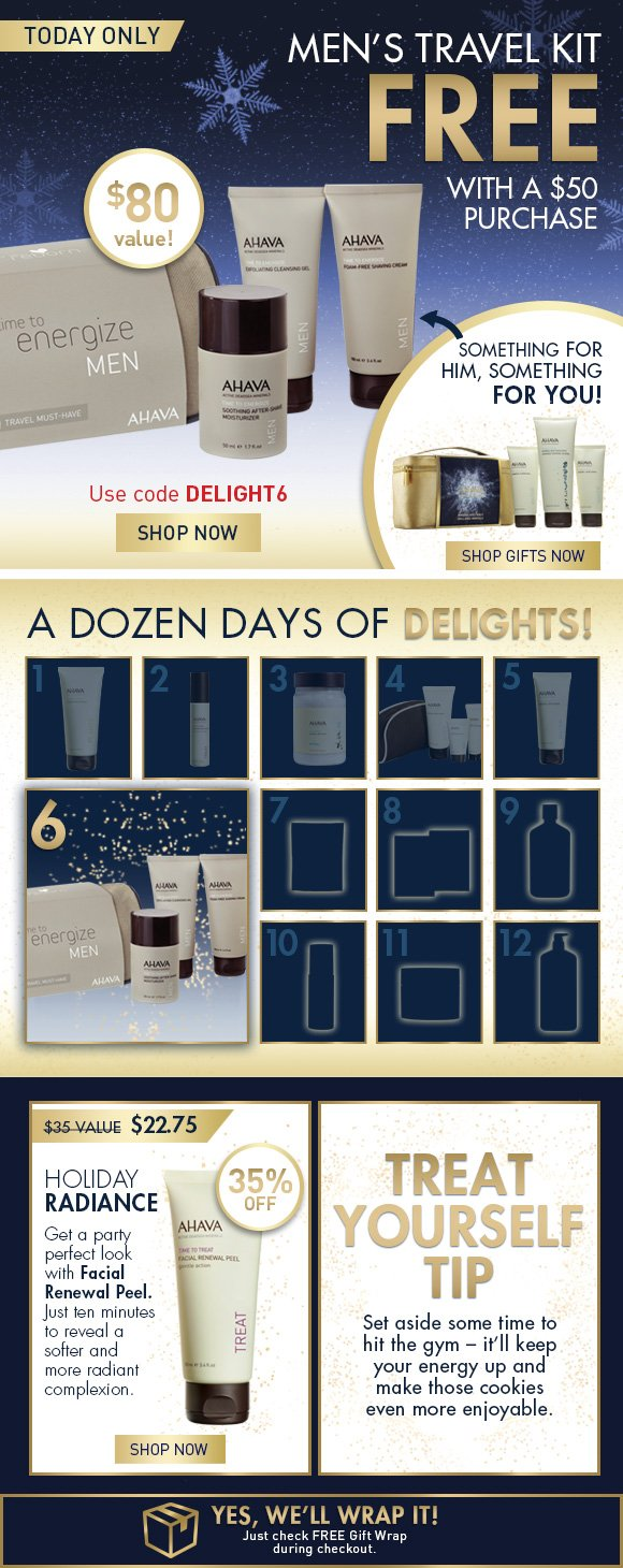 A Dozen Days of Delights! Men's Travel Kit FREE with a $50 purchase $80 value Use code DELIGHT6 SHOP NOW Something for him, something for you.  Shop Gifts Now Holiday Radiance Get a party perfect look with Facial Renewal Peel. Just ten minutes to reveal a softer and more radiant complexion.  35% off $35 value  $22.75 SHOP NOW Treat Yourself Tip Set aside some time to hit the gym – it'll keep your energy up and make those cookies even more enjoyable.  Yes, we'll wrap it!  Just check FREE Gift Wrap during checkout.