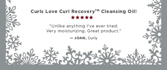 Curls Love Curl Recovery Cleansing Oil! Unlike anything I've ever tried. Very moisturizing. Great product.....Joan, Curly