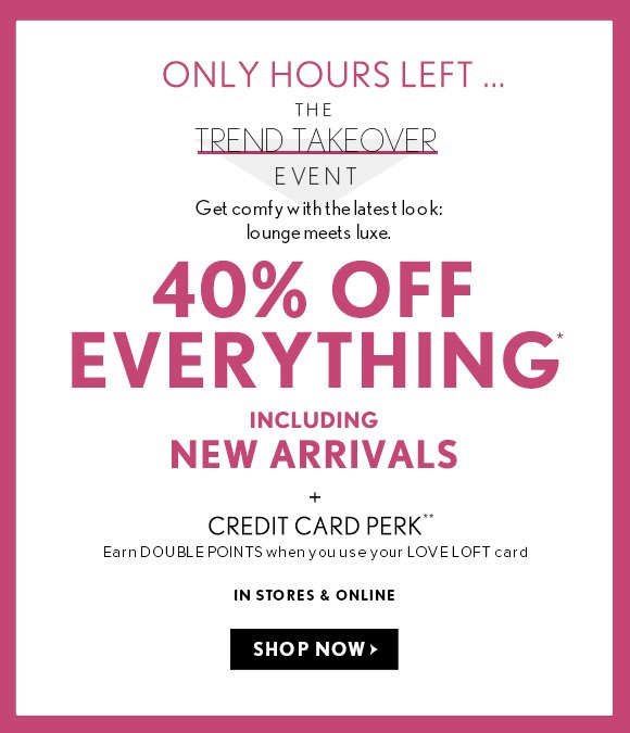 ONLY HOURS LEFT...  THE TREND TAKEOVER EVENT Get comfy with the latest look: lounge meets luxe.  40% OFF EVERYTHING* INCLUDING NEW ARRIVALS  +  CREDIT CARD PERK** Earn DOUBLE POINTS when you use your LOVE LOFT card  IN STORES & ONLINE  SHOP NOW