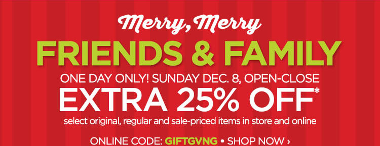 MERRY MERRY FRIENDS & FAMILY           ONE DAY ONLY! SUNDAY DEC. 8, OPEN-CLOSE EXTRA 25% OFF* select original, regular and sale-priced items in store and online  ONLINE CODE: GIFTGVNG          SHOP NOW ›