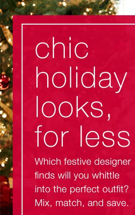 Chic holiday looks, for less. Which festive designer finds will you  whittle into the perfect outfit? Mix, match, and save.