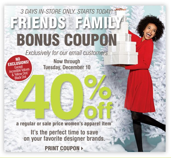 STARTS TODAY Friends and Family Bonus Coupon Exclusively for our email customers Sunday, December 8 through Tuesday, December 10 3 DAYS IN-STORE ONLY NO EXCLUSIONS! Except Incredible Values & Yellow Dot/Black Dot 40% off A regular or sale price women's apparel item* It's the perfect time to save on your favorite designer brands Print coupon