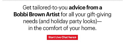 Get tailored-to-you advice from a Bobbi Brown Artist for all your gift-giving needs (and holiday party looks)—in the comfort of your home.  Start Live Chat here »
