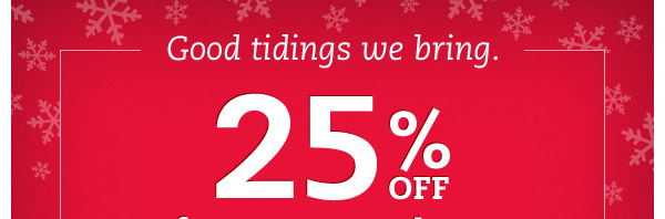Good tidings we bring. 25% OFF for two more days. We're extending the joy with 25% OFF shoes and other great gifts through Monday.*