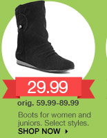 29.99 Boots for women and juniors. Select styles. orig. 59.99-89.99. SHOP NOW