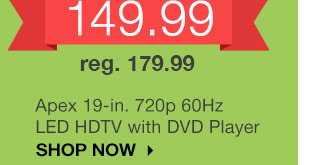 Apex 19-in. 720p 60Hz LED HDTV with DVD player. reg. 179.99. SHOP NOW