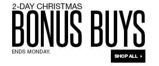 2-DAY CHRISTMAS BONUS BUYS. Ends Monday. SHOP ALL