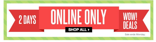 2 DAYS ONLINE ONLY! WOW! DEALS. Ends Monday. SHOP ALL