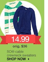 14.99 SO cable crewneck sweaters. orig. $36. SHOP NOW