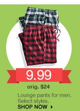 9.99 Lounge pants for men. Select styles. orig $24. SHOP NOW