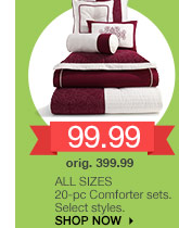 99.99 ALL SIZES. 20-pc Comforter sets. Select styles. orig. 399.99. SHOP NOW