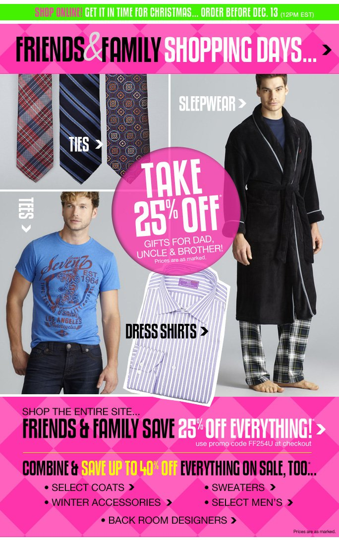Always Free Shipping With purchase of $100 or more*  Shop online! get it in time for Christmas... order before dec. 13 (12pm est) Friends & family shopping days  Ties  Sleepwear  Tees  Dress shirts  Take 25% off Gifts for dad, uncle & brother! Prices are as marked  Shop the entire site Friends & family save 25% off everything!* Use promo code ff254u at checkout  Combine & save up to 40% off everything on sale too...  Select coats  Winter accessories  Sweaters  Elect men's  Back room designers  Prices are as marked   Online, Insider Club Members must be signed in and Loehmann's price reflects Insider Club Diamond or Gold Member savings.  SALE AND COUPONS NOT VALID ON SAMPLE SALE AND SELECT SPECIAL EVENTS. SHOES EXCLUDED IN aventura, boca raton, palm beach, kendall, miami, beverly hills, laguna niguel, costa mesa, san diego, long beach & loehmanns.com. *25% OFF THE ENTIRE STORE PROMOTIONAL OFFER IS VALID NOW THRU 12/11/13 UNTIL THE CLOSE OF REGULAR BUSINESS HOURS IN STORE OR THRU 12/12/13 AT 2:59AM EST ONLINE. SEE COUPON FOR STORE DETAILS. 20% OFF SELECT REGULAR PRICED CATEGORIES PROMOTIONAL OFFERS ARE VALID THRU 12/11/13 UNTIL THE CLOSE OF REGULAR BUSINESS HOURS IN STORE OR THRU 12/12/2013 UNTIL 2:59AM EST ONLINE. Free shipping offer applies on orders of $100 or more, prior to sales tax and after all applicable discounts, only  for standard shipping to one single address in the Continental US per order. In store, 20% off select regular priced categories promotional offer will be taken at register. For online; enter promo code FF254U at checkout to receive promotional discount. For online, no promo code required Loehmann's price reflects special 20% off select regular priced categories promotional discount. 20% off select regular priced categories promotional offer not valid on clearance. Offers not valid on previous  purchases and excludes fragrance gift sets, hair care products, the purchase of Gift Cards, Insider Club Membership fee, shipping and taxes. Cannot be used in conjunction with employee discount, any other coupon or promotion. In store, only 10% will be taken on Chanel, Gucci, Hermes, D&G, Valentino & Ferragamo watches; all designer jewelry in department 28 and all designer handbags in department 11 with the exception of Furla & La Bagagerie; no discount will be taken online. Featured items  subject to availability. Quantities are limited, exclusions may apply and selection will vary by store and online. Please see sales associate or loehmanns.com for details. Void in states where prohibited by law, no cash value except where prohibited, then the cash value is 1/100. Returns and exchanges are subject to Returns/Exchange Policy Guidelines. 2013  †Standard text message & data charges apply. Text STOP to opt out or HELP for help. For the terms and conditions of the Loehmann's text message program, please visit http://pgminf.com/loehmanns.html or call 1-877-471-4885 for more information. As a Loehmann's E-mail Insider, you're entitled to receive e-mail advertisements from us. If you no longer wish to receive our e-mails,  PLEASE CLICK HERE, call 1-888-236-4995 or write to Loehmann's Customer Service Dept., 2500 Halsey Street, Bronx, NY 10461.