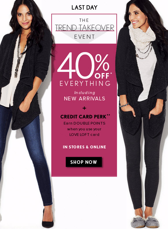 LAST DAY  THE TREND TAKEOVER EVENT  40% OFF* EVERYTHING Including NEW ARRIVALS  +  CREDIT CARD PERK** Earn DOUBLE POINTS when you use your LOVE LOFT card  IN STORES & ONLINE                            SHOP NOW