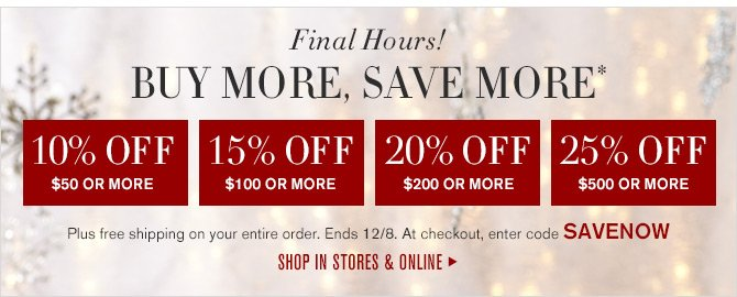 Final Hours! - BUY MORE, SAVE MORE* - 10% OFF $50 OR MORE - 15% OFF $100 OR MORE - 20% OFF $200 OR MORE - 25% OFF $500 OR MORE - Plus free shipping on your entire order. Ends 12/8. At checkout, enter code SAVENOW - SHOP IN STORES & ONLINE