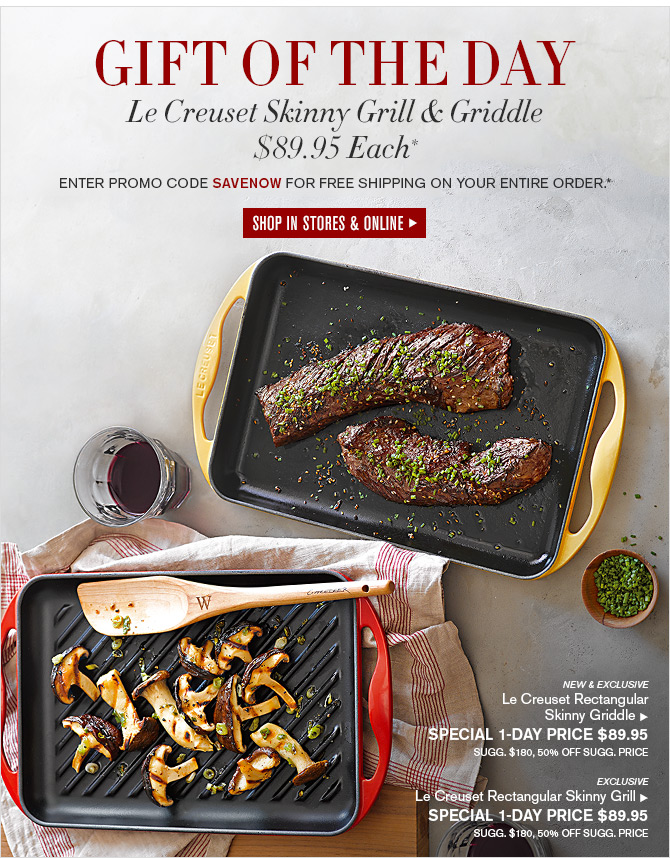 GIFT OF THE DAY - Le Creuset Skinny Grill & Griddle $89.95 Each* - ENTER PROMO CODE SAVENOW FOR FREE SHIPPING ON YOUR ENTIRE ORDER.* - SHOP IN STORES & ONLINE