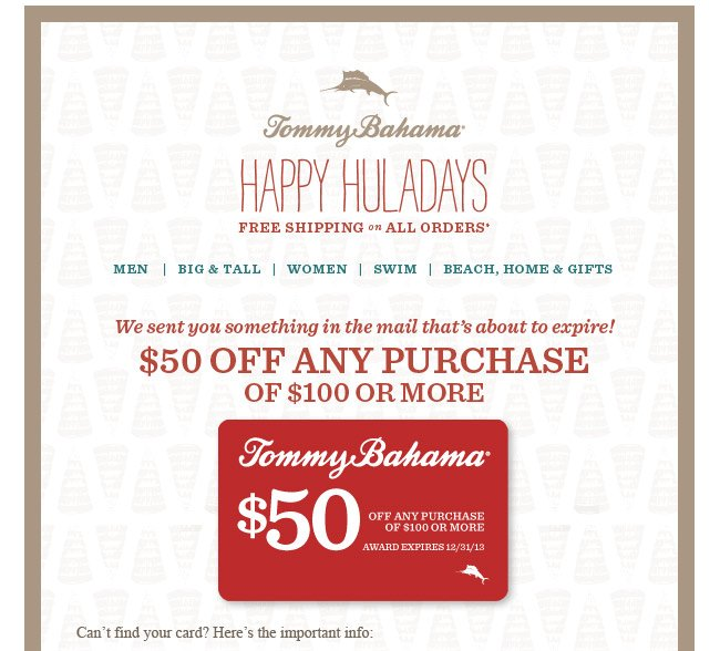 Tommy Bahama Happy Huladays Free Shipping on all Orders. Welcome to the world of Tommy Bahama. We sent you something in the mail that's about to expire! $50 off any purchase of $100 or more
